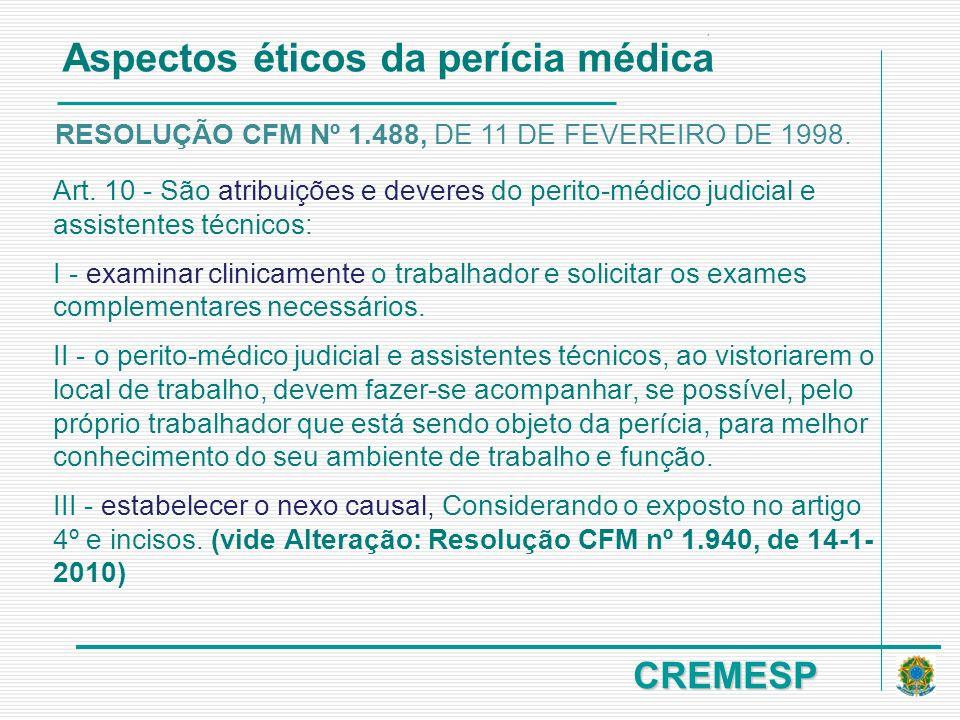 CREMESP Art. 10 - São atribuições e deveres do perito-médico judicial e assistentes técnicos: I - examinar clinicamente o trabalhador e solicitar os e