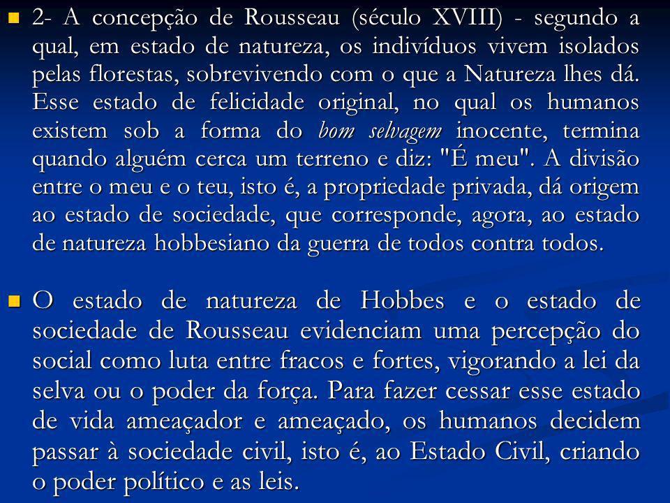 2- A concepção de Rousseau (século XVIII) - segundo a qual, em estado de natureza, os indivíduos vivem isolados pelas florestas, sobrevivendo com o qu