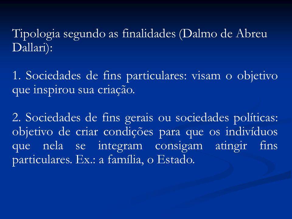 Tipologia segundo as finalidades (Dalmo de Abreu Dallari): 1. Sociedades de fins particulares: visam o objetivo que inspirou sua criação. 2. Sociedade