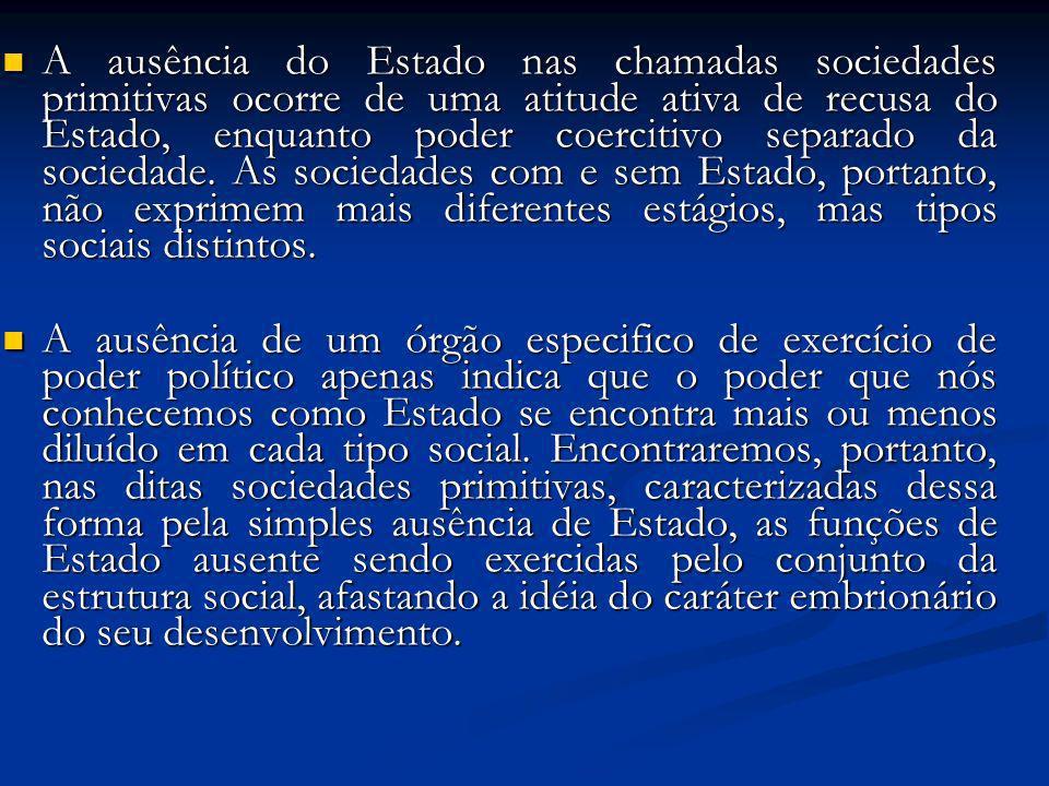 A ausência do Estado nas chamadas sociedades primitivas ocorre de uma atitude ativa de recusa do Estado, enquanto poder coercitivo separado da socieda