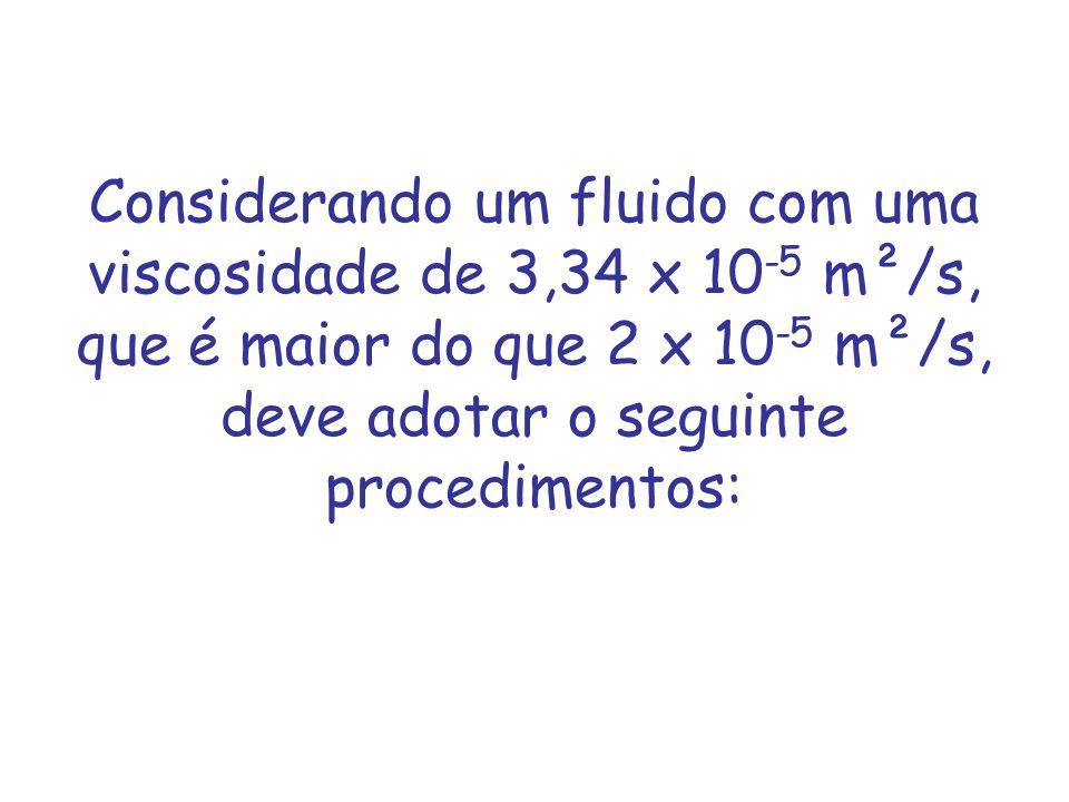 Considerando um fluido com uma viscosidade de 3,34 x 10 -5 m²/s, que é maior do que 2 x 10 -5 m²/s, deve adotar o seguinte procedimentos: