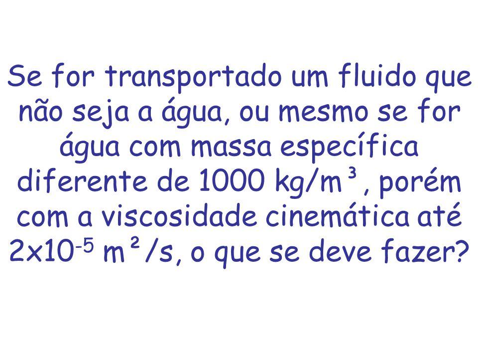 Se for transportado um fluido que não seja a água, ou mesmo se for água com massa específica diferente de 1000 kg/m³, porém com a viscosidade cinemáti