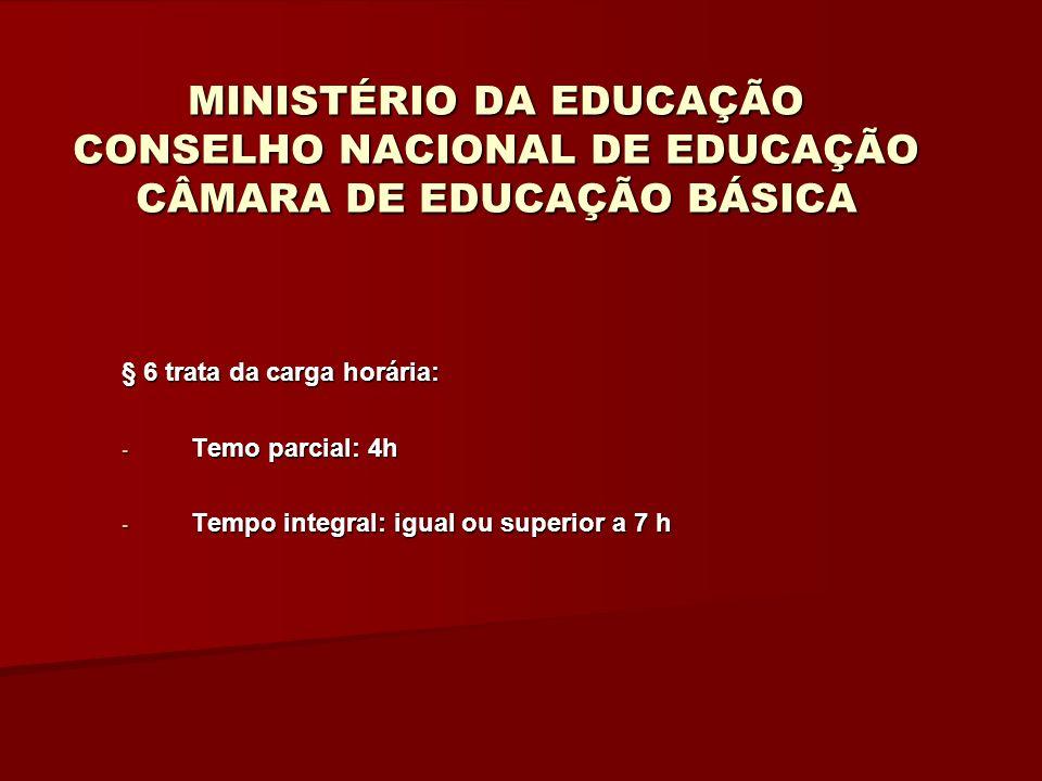 MINISTÉRIO DA EDUCAÇÃO CONSELHO NACIONAL DE EDUCAÇÃO CÂMARA DE EDUCAÇÃO BÁSICA § 6 trata da carga horária: - Temo parcial: 4h - Tempo integral: igual ou superior a 7 h