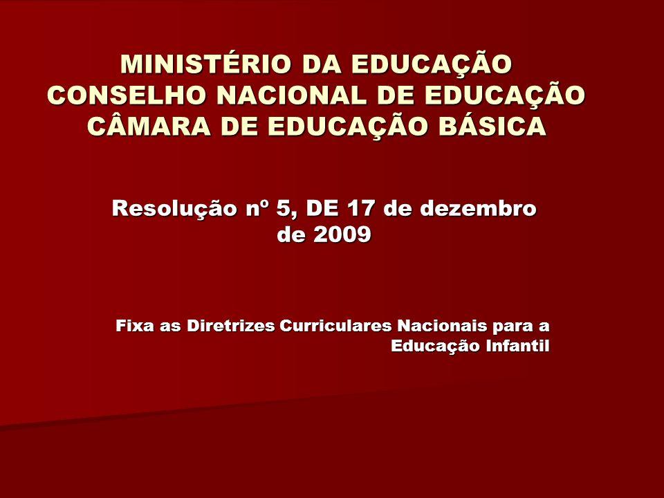 MINISTÉRIO DA EDUCAÇÃO CONSELHO NACIONAL DE EDUCAÇÃO CÂMARA DE EDUCAÇÃO BÁSICA Resolução nº 5, DE 17 de dezembro de 2009 Fixa as Diretrizes Curriculares Nacionais para a Educação Infantil