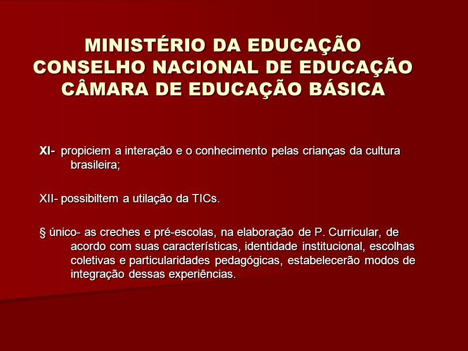 MINISTÉRIO DA EDUCAÇÃO CONSELHO NACIONAL DE EDUCAÇÃO CÂMARA DE EDUCAÇÃO BÁSICA XI- propiciem a interação e o conhecimento pelas crianças da cultura brasileira; XII- possibiltem a utilação da TICs.