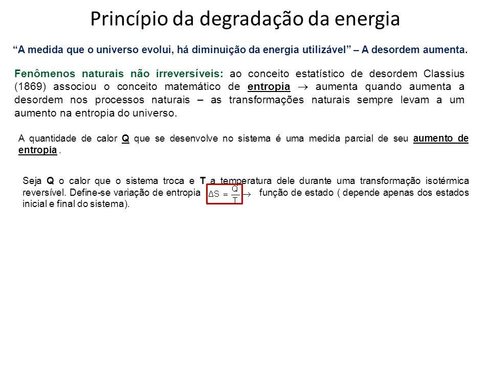 Princípio da degradação da energia A medida que o universo evolui, há diminuição da energia utilizável – A desordem aumenta. Fenômenos naturais não ir