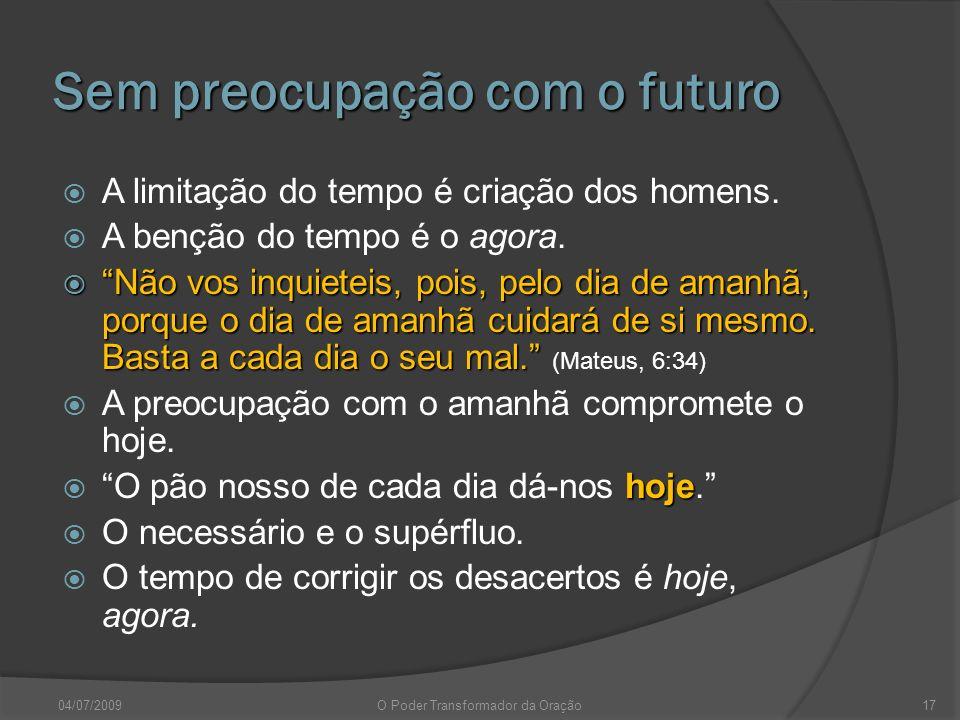 Sem preocupação com o futuro A limitação do tempo é criação dos homens. A benção do tempo é o agora. Não vos inquieteis, pois, pelo dia de amanhã, por