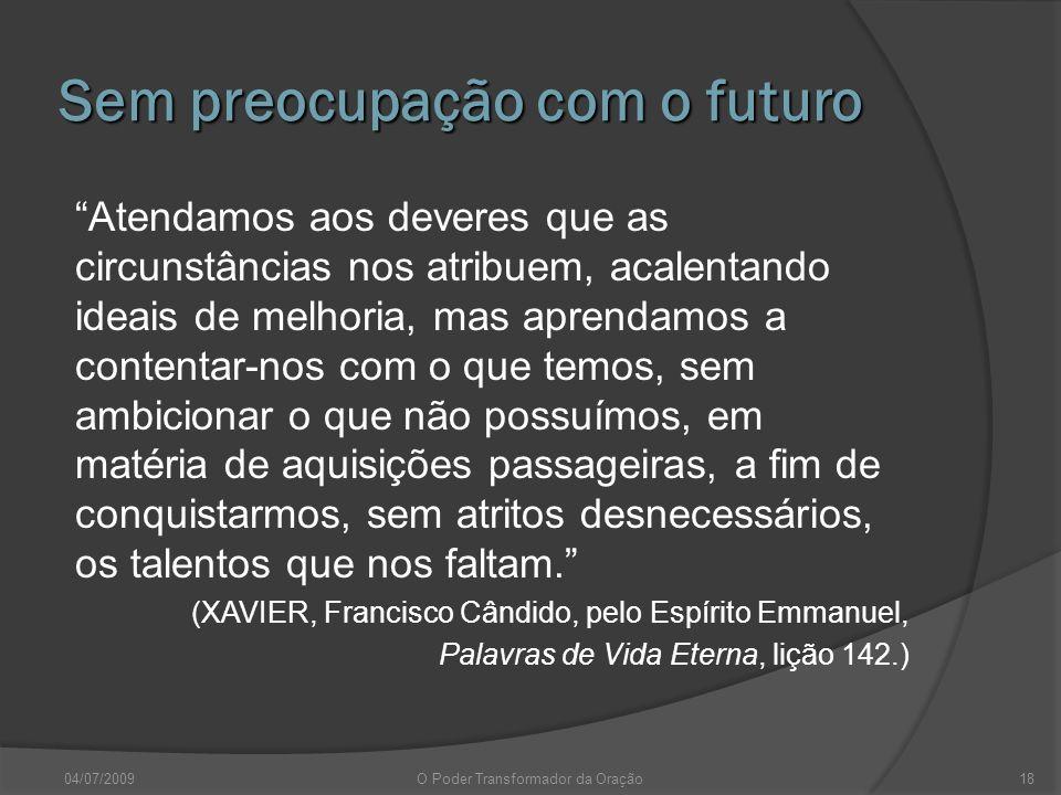 Sem preocupação com o futuro Atendamos aos deveres que as circunstâncias nos atribuem, acalentando ideais de melhoria, mas aprendamos a contentar-nos