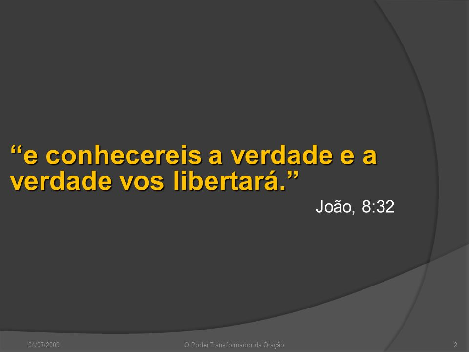 04/07/2009O Poder Transformador da Oração2 e conhecereis a verdade e a verdade vos libertará. João, 8:32