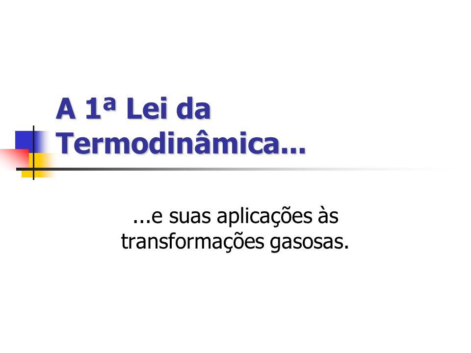 A 1ª Lei da Termodinâmica......e suas aplicações às transformações gasosas.