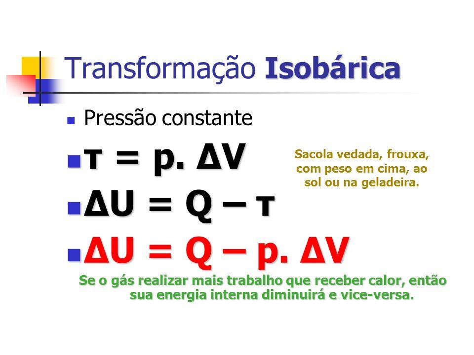Isotérmica Transformação Isotérmica Temperatura constante Temperatura constante Energia do gás não muda: Energia do gás não muda: U f = U i ΔU = 0 U f = U i ΔU = 0 ΔU = Q – τ ΔU = Q – τ 0 = Q – τ 0 = Q – τ Q = τ Q = τ Todo calor absorvido pelo gás se transforma em trabalho (não significa que não há perdas!)