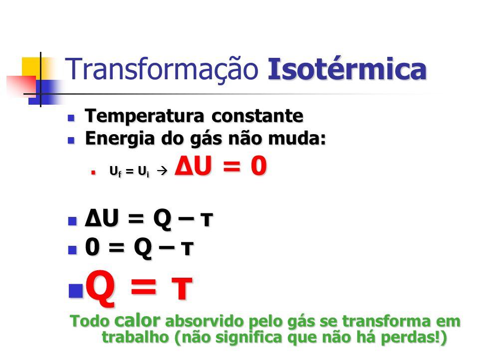 Isovolumétrica Transformação Isovolumétrica Volume constante τ = 0 Não realiza trabalho τ = 0 ΔU = Q – τ ΔU = Q – 0 ΔU = Q – 0 ΔU = Q ΔU = Q Todo calor absorvido pelo gás fica nele mesmo, aumentando sua energia interna, e vice-versa.