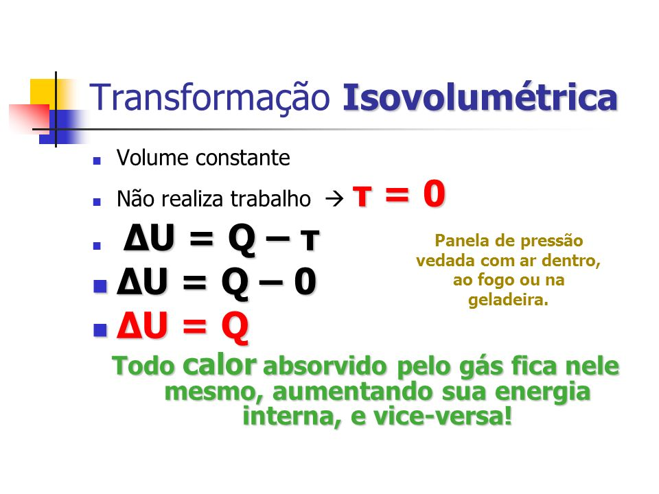 Adiabática Transformação Adiabática Não há troca de calor com o meio (ou é rápido, ou está isolado) Q = 0 ΔU = 0 – τ ΔU = 0 – τ ΔU = – τ ΔU = – τ A energia do trabalho é o negativo da variação da energia do gás: se recebe trabalho ( τ 0), e vice-versa.