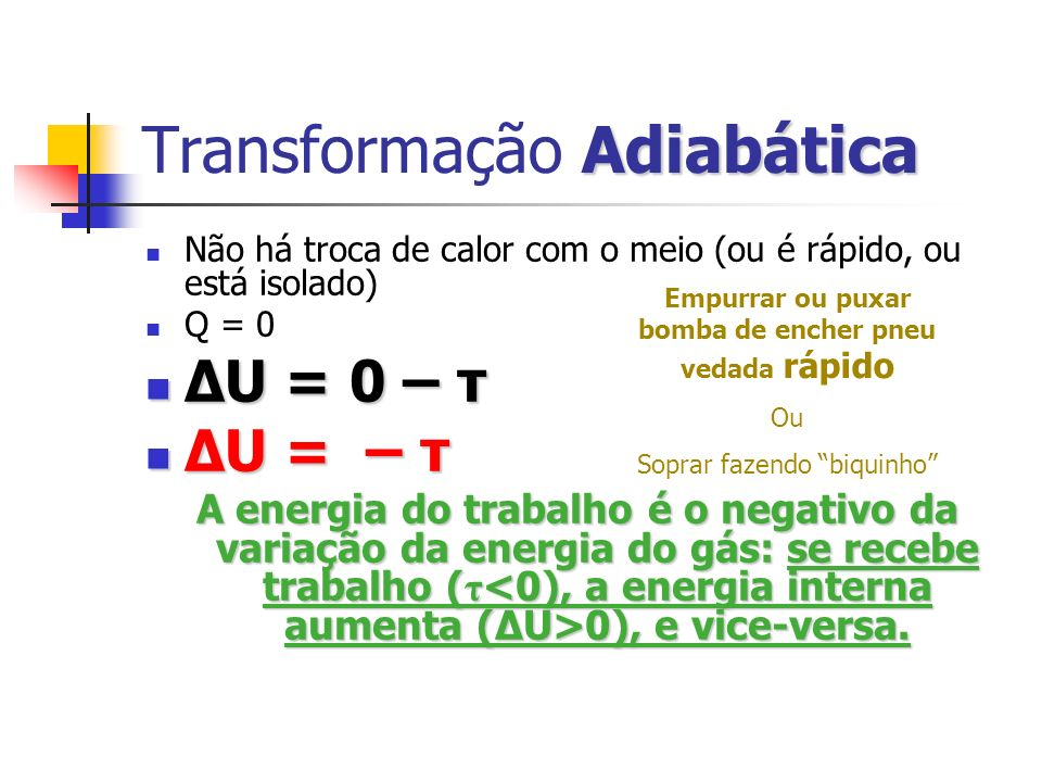 Adiabática Transformação Adiabática Não há troca de calor com o meio (ou é rápido, ou está isolado) Q = 0 ΔU = 0 – τ ΔU = 0 – τ ΔU = – τ ΔU = – τ A en