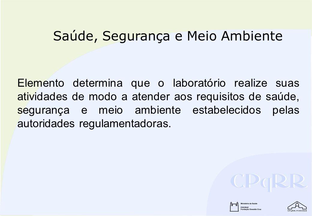 Saúde, Segurança e Meio Ambiente Elemento determina que o laboratório realize suas atividades de modo a atender aos requisitos de saúde, segurança e m