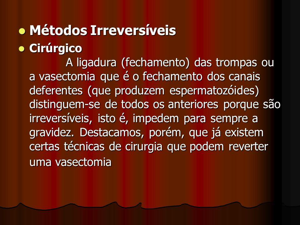 Métodos Irreversíveis Métodos Irreversíveis Cirúrgico A ligadura (fechamento) das trompas ou a vasectomia que é o fechamento dos canais deferentes (qu