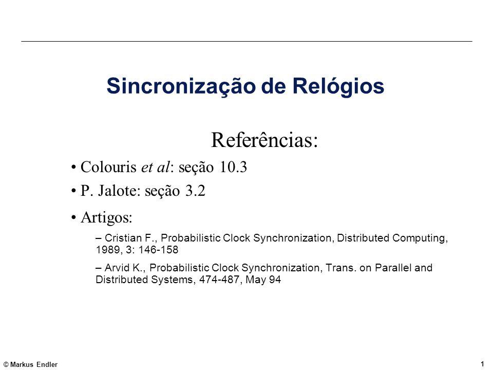 © Markus Endler 1 Sincronização de Relógios Referências: Colouris et al: seção 10.3 P. Jalote: seção 3.2 Artigos: – Cristian F., Probabilistic Clock S