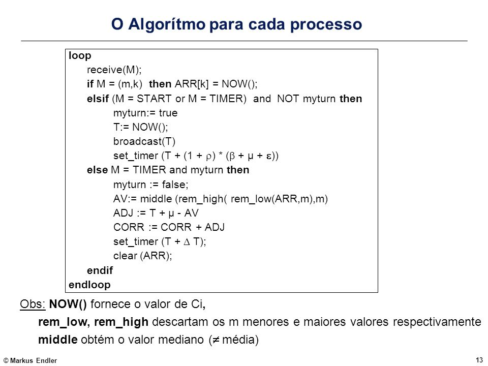 © Markus Endler 13 O Algorítmo para cada processo loop receive(M); if M = (m,k) then ARR[k] = NOW(); elsif (M = START or M = TIMER) and NOT myturn the