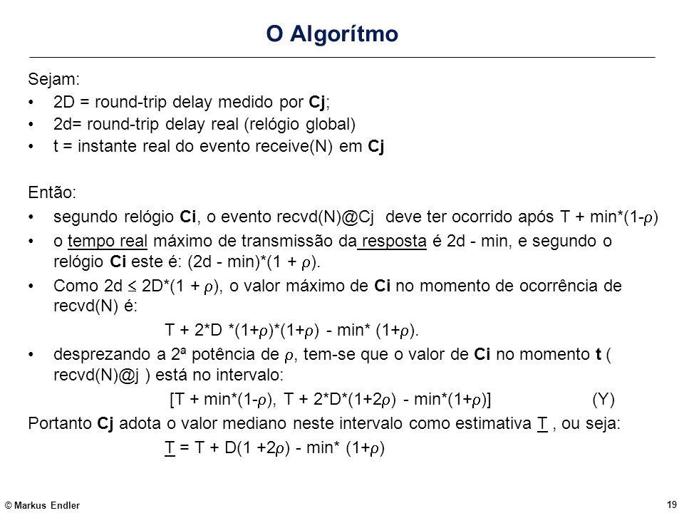 © Markus Endler 19 O Algorítmo Sejam: 2D = round-trip delay medido por Cj; 2d= round-trip delay real (relógio global) t = instante real do evento rece