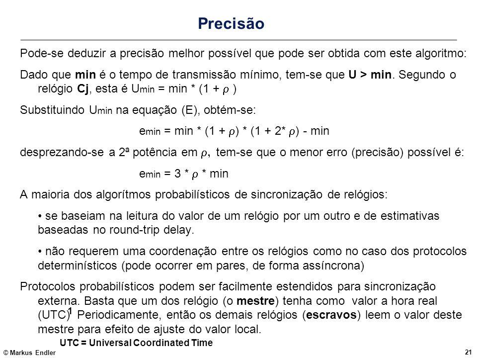 © Markus Endler 21 Precisão Pode-se deduzir a precisão melhor possível que pode ser obtida com este algoritmo: Dado que min é o tempo de transmissão m