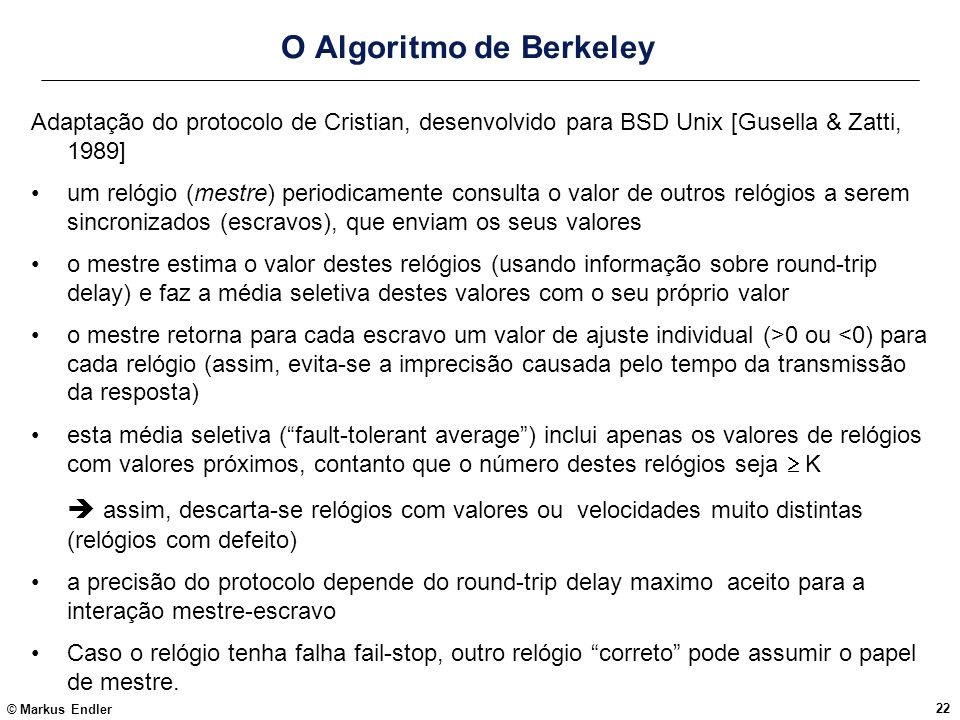 © Markus Endler 22 O Algoritmo de Berkeley Adaptação do protocolo de Cristian, desenvolvido para BSD Unix [Gusella & Zatti, 1989] um relógio (mestre)