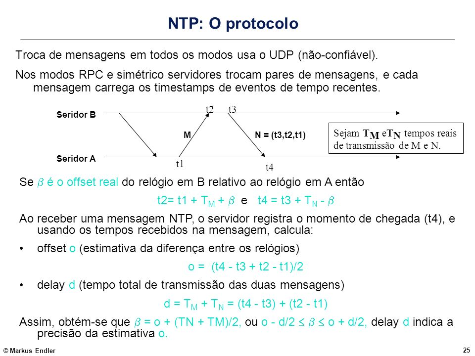 © Markus Endler 25 NTP: O protocolo Troca de mensagens em todos os modos usa o UDP (não-confiável). Nos modos RPC e simétrico servidores trocam pares