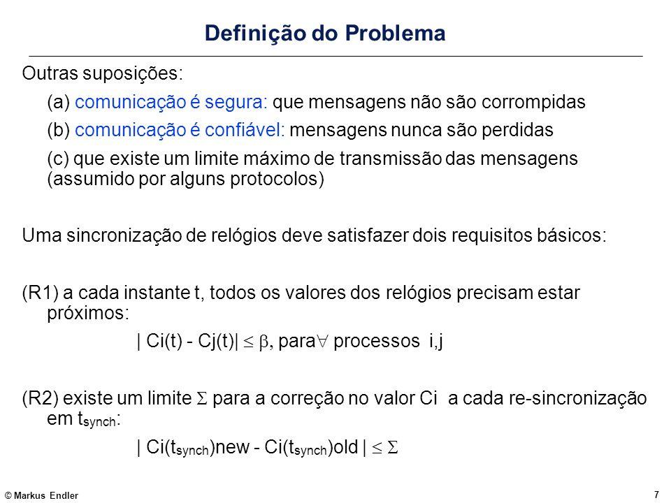 © Markus Endler 7 Definição do Problema Outras suposições: (a) comunicação é segura: que mensagens não são corrompidas (b) comunicação é confiável: me