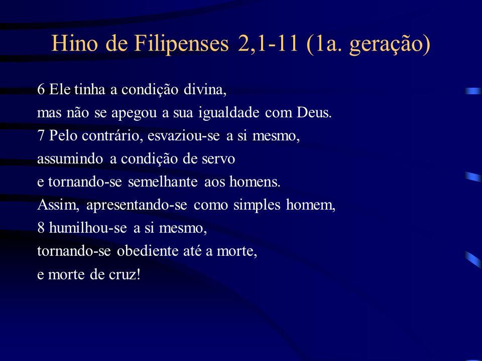 Hino de Filipenses 2,1-11 (1a. geração) 6 Ele tinha a condição divina, mas não se apegou a sua igualdade com Deus. 7 Pelo contrário, esvaziou-se a si
