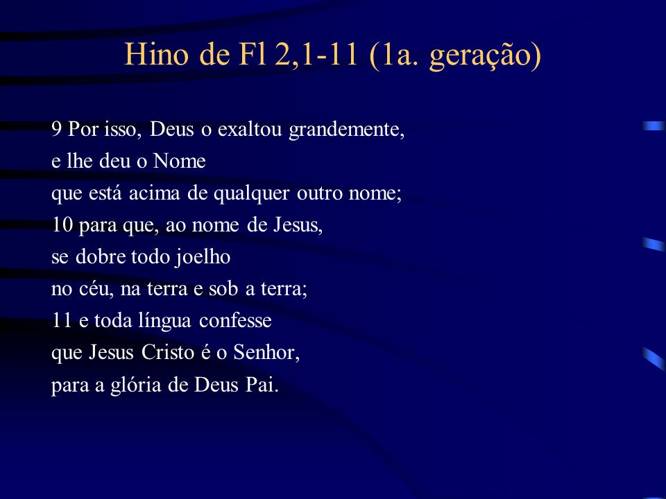 Hino de Fl 2,1-11 (1a. geração) 9 Por isso, Deus o exaltou grandemente, e lhe deu o Nome que está acima de qualquer outro nome; 10 para que, ao nome d