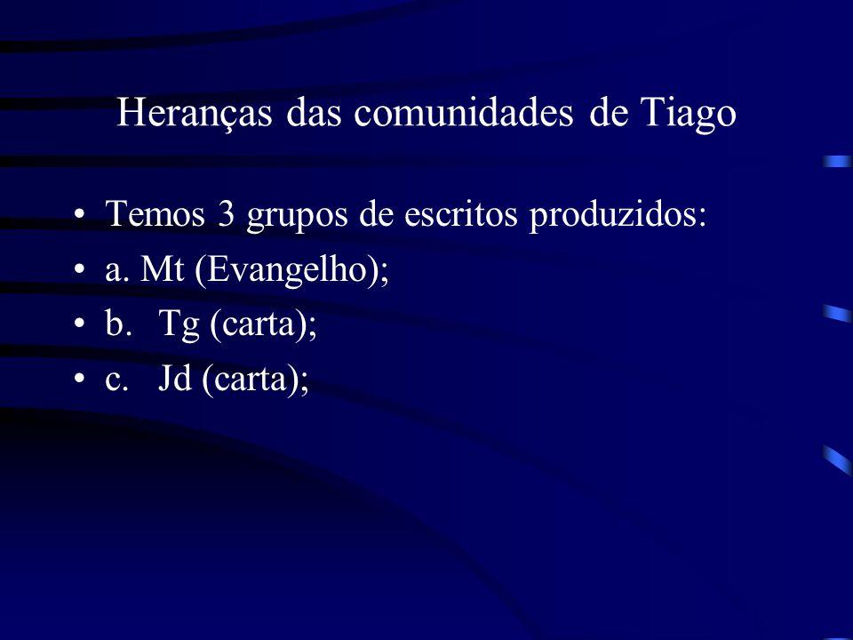 Heranças das comunidades de Tiago Temos 3 grupos de escritos produzidos: a. Mt (Evangelho); b.Tg (carta); c.Jd (carta);