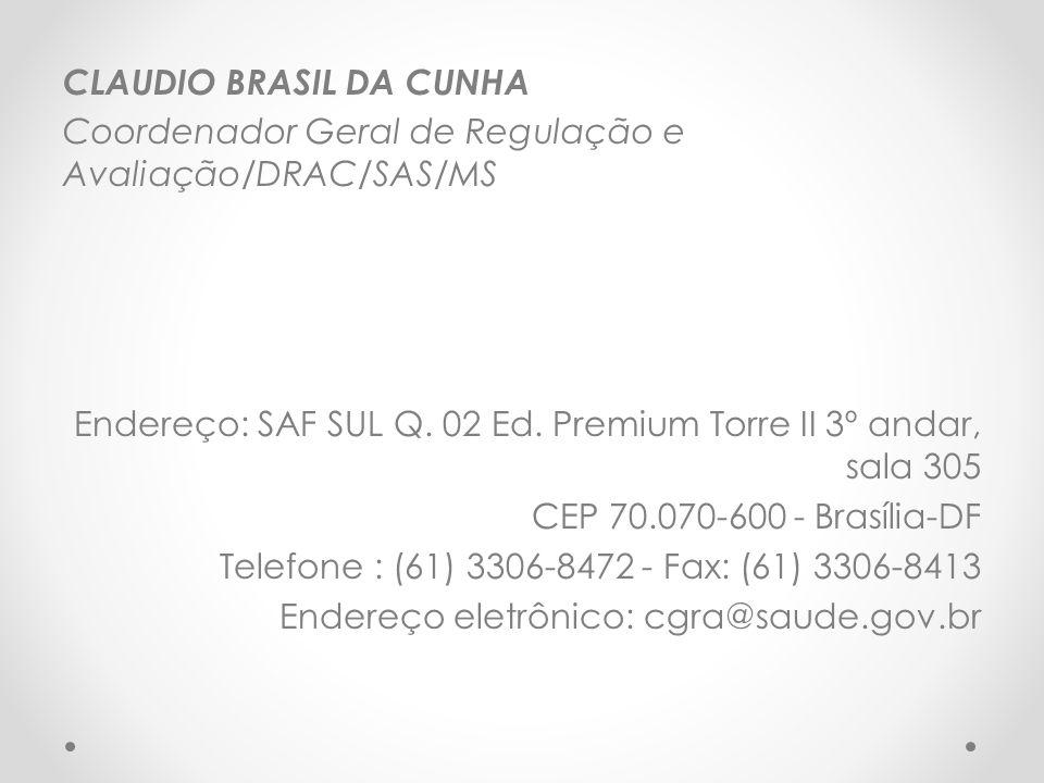 CLAUDIO BRASIL DA CUNHA Coordenador Geral de Regulação e Avaliação/DRAC/SAS/MS Endereço: SAF SUL Q. 02 Ed. Premium Torre II 3º andar, sala 305 CEP 70.