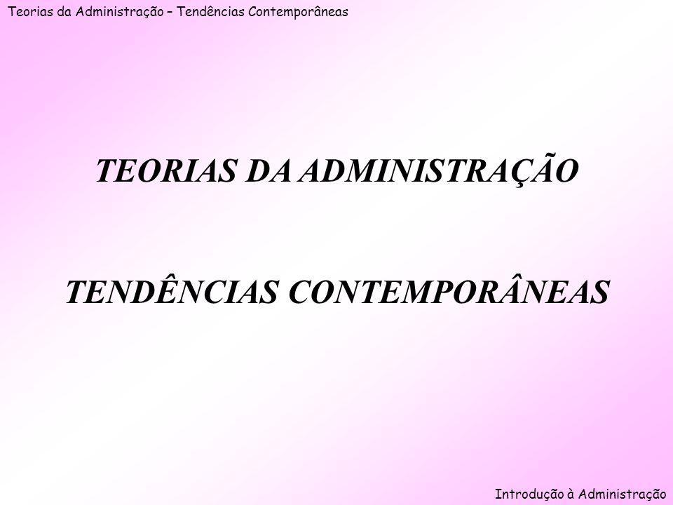 Teorias da Administração – Tendências Contemporâneas Introdução à Administração TEORIAS DA ADMINISTRAÇÃO TENDÊNCIAS CONTEMPORÂNEAS