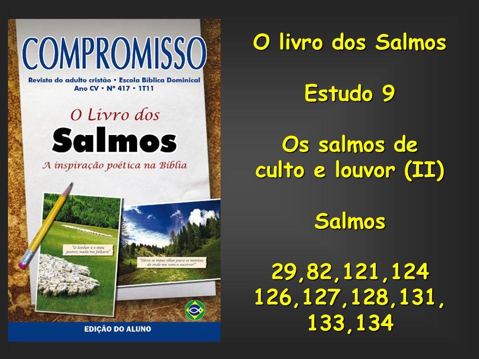 O livro dos Salmos Estudo 9 Os salmos de culto e louvor (II) Salmos29,82,121,124126,127,128,131,133,134