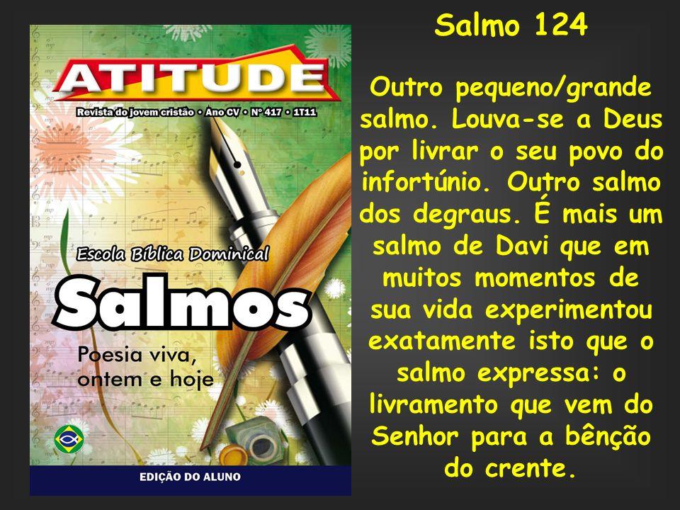 Salmo 124 Outro pequeno/grande salmo. Louva-se a Deus por livrar o seu povo do infortúnio. Outro salmo dos degraus. É mais um salmo de Davi que em mui
