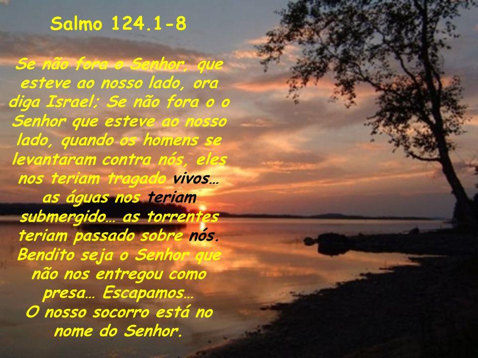 Salmo 124.1-8 Se não fora o Senhor, que esteve ao nosso lado, ora diga Israel; Se não fora o o Senhor que esteve ao nosso lado, quando os homens se le