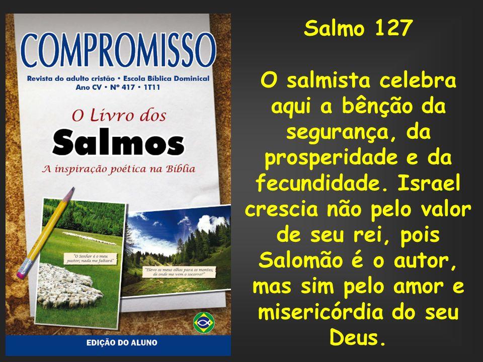 Salmo 127 O salmista celebra aqui a bênção da segurança, da prosperidade e da fecundidade. Israel crescia não pelo valor de seu rei, pois Salomão é o