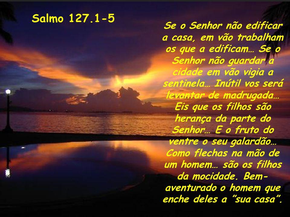 Salmo 127.1-5 Se o Senhor não edificar a casa, em vão trabalham os que a edificam… Se o Senhor não guardar a cidade em vão vigia a sentinela… Inútil v