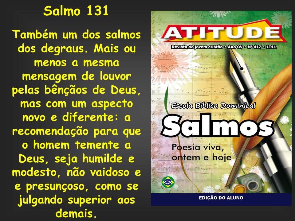 Salmo 131 Também um dos salmos dos degraus. Mais ou menos a mesma mensagem de louvor pelas bênçãos de Deus, mas com um aspecto novo e diferente: a rec