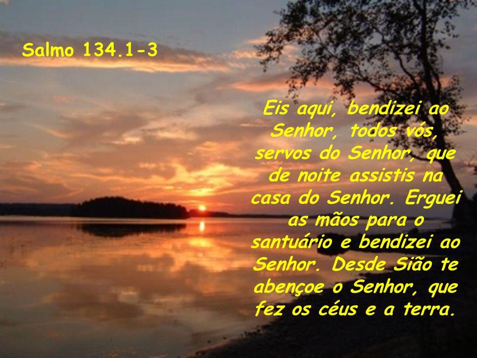 Salmo 134.1-3 Eis aqui, bendizei ao Senhor, todos vós, servos do Senhor, que de noite assistis na casa do Senhor. Erguei as mãos para o santuário e be