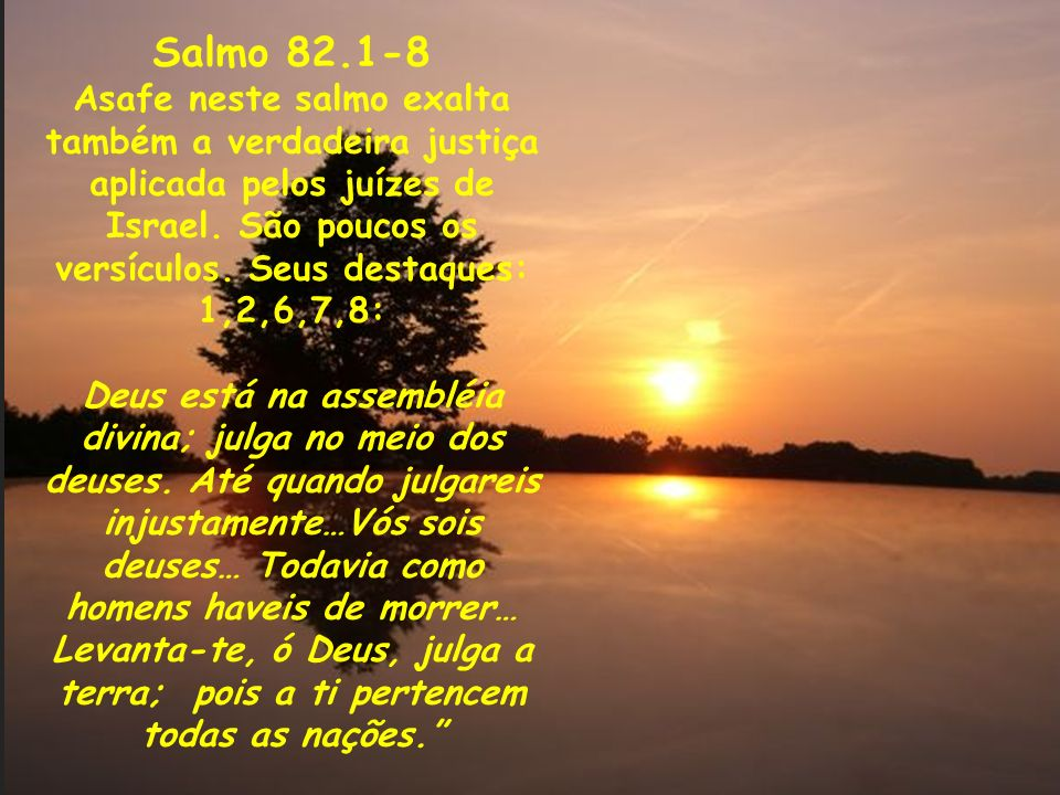 Salmo 82.1-8 Asafe neste salmo exalta também a verdadeira justiça aplicada pelos juízes de Israel. São poucos os versículos. Seus destaques: 1,2,6,7,8