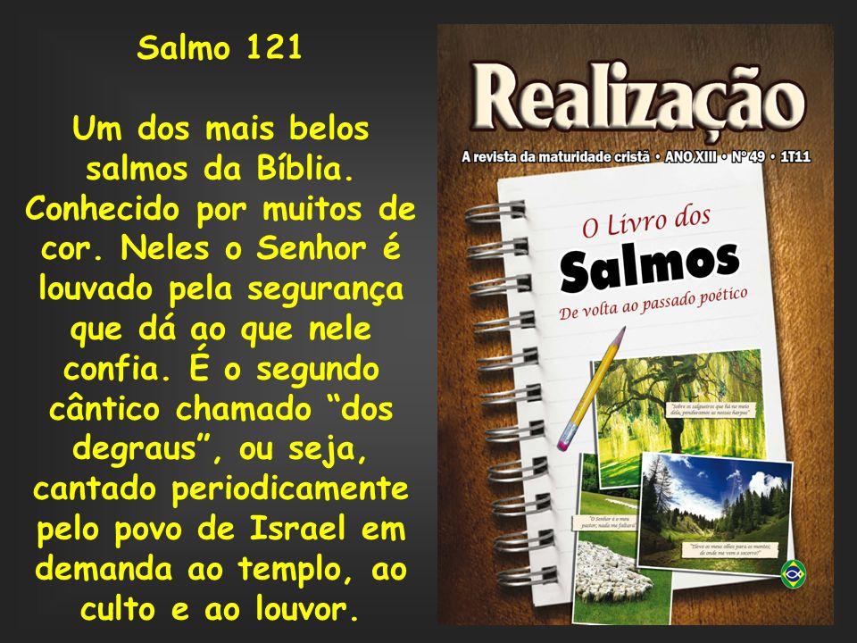 Salmo 121 Um dos mais belos salmos da Bíblia. Conhecido por muitos de cor. Neles o Senhor é louvado pela segurança que dá ao que nele confia. É o segu