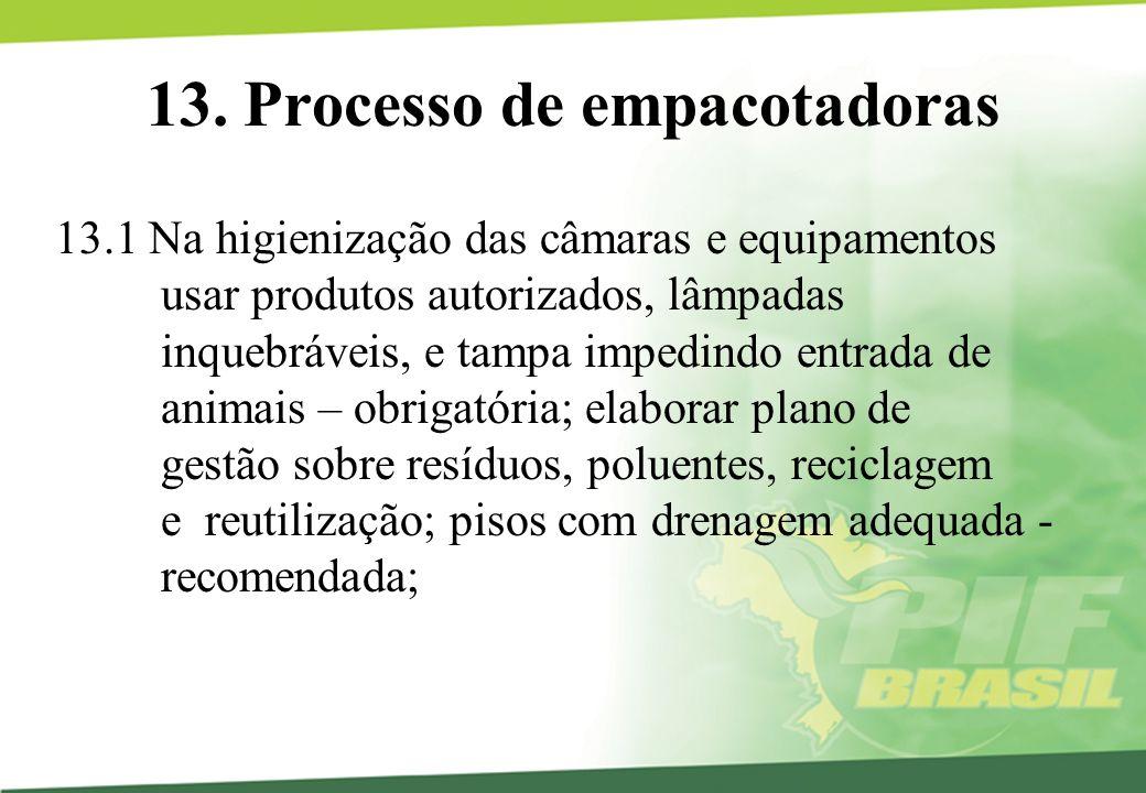 13. Processo de empacotadoras 13.1 Na higienização das câmaras e equipamentos usar produtos autorizados, lâmpadas inquebráveis, e tampa impedindo entr