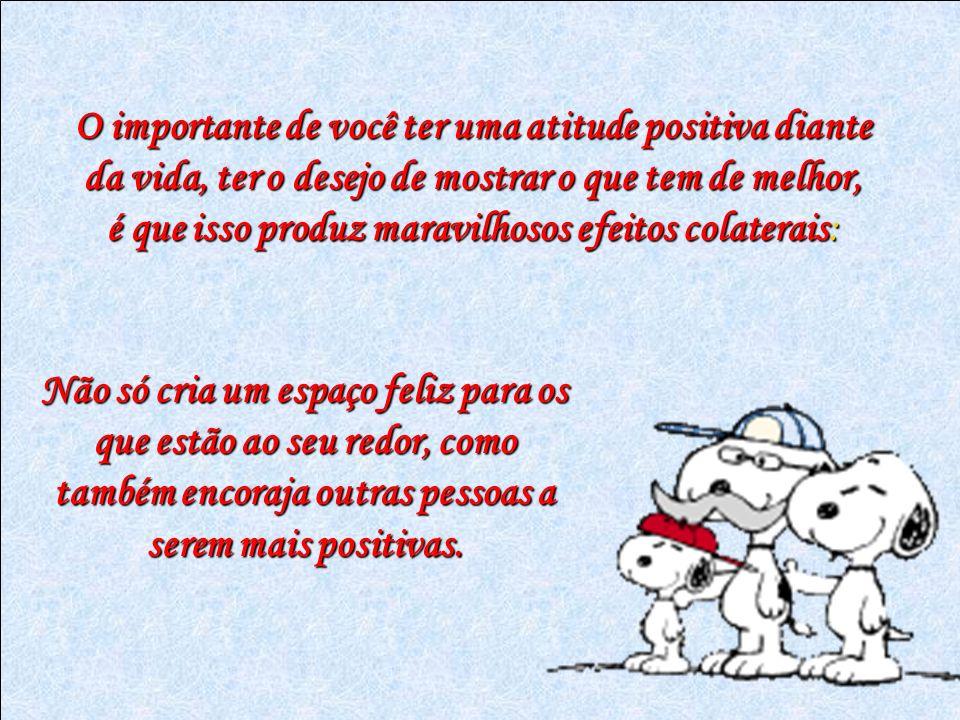 O importante de você ter uma atitude positiva diante da vida, ter o desejo de mostrar o que tem de melhor, é que isso produz maravilhosos efeitos cola