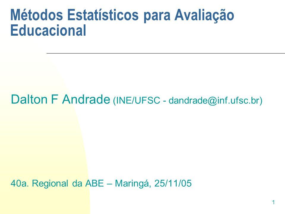 1 Métodos Estatísticos para Avaliação Educacional Dalton F Andrade (INE/UFSC - dandrade@inf.ufsc.br) 40a. Regional da ABE – Maringá, 25/11/05