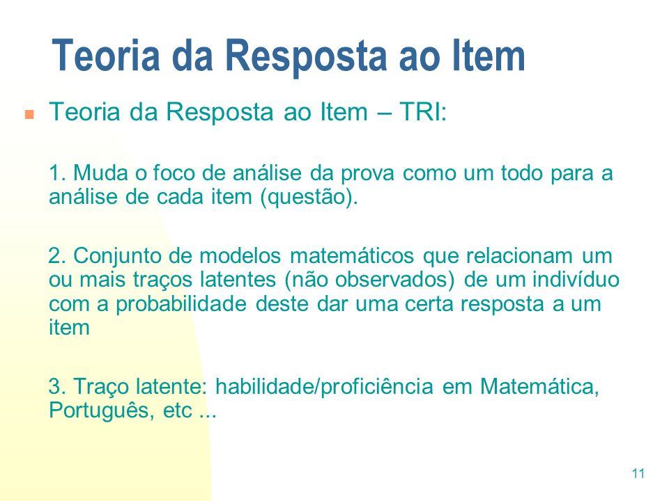11 Teoria da Resposta ao Item Teoria da Resposta ao Item – TRI: 1. Muda o foco de análise da prova como um todo para a análise de cada item (questão).