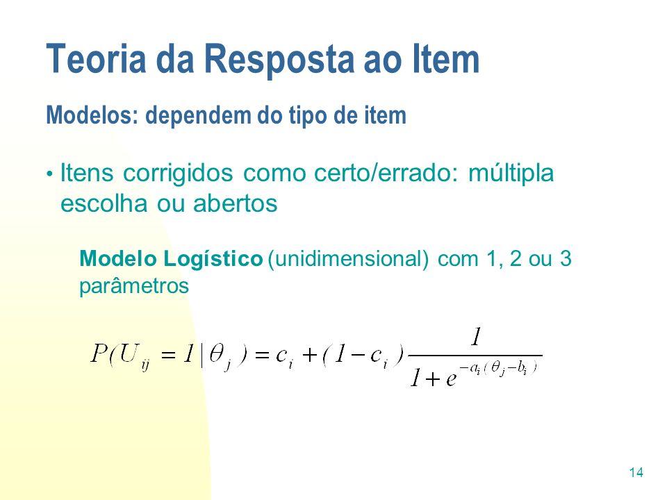 14 Teoria da Resposta ao Item Modelos: dependem do tipo de item Itens corrigidos como certo/errado: múltipla escolha ou abertos Modelo Logístico (unid