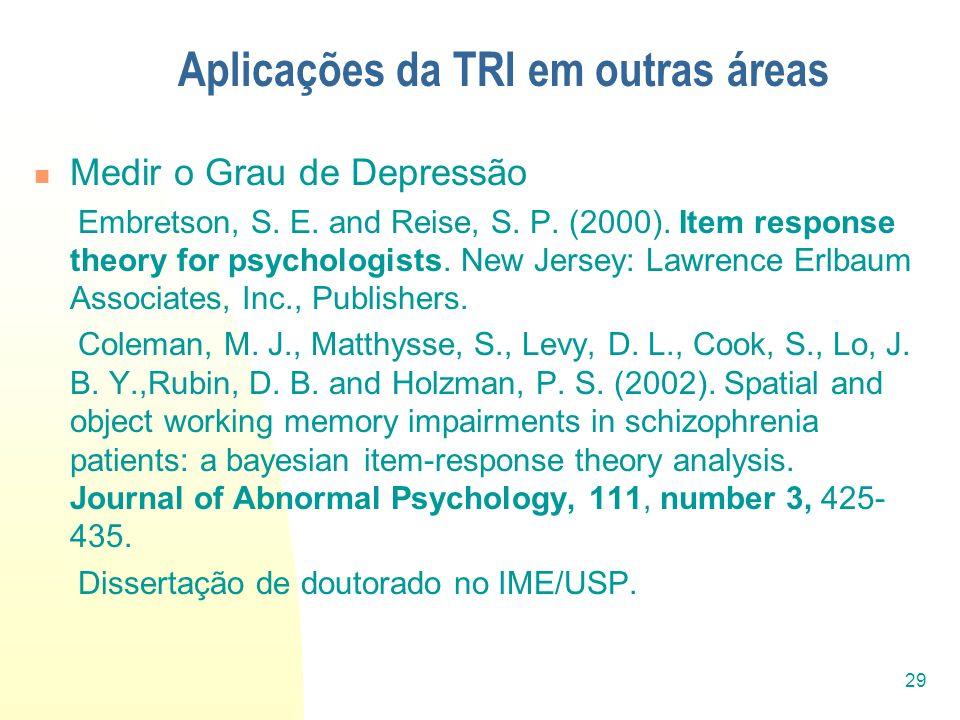 29 Aplicações da TRI em outras áreas Medir o Grau de Depressão Embretson, S. E. and Reise, S. P. (2000). Item response theory for psychologists. New J