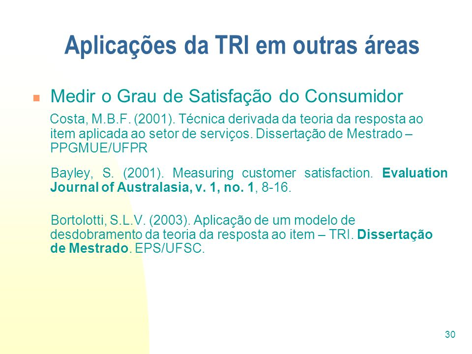 30 Aplicações da TRI em outras áreas Medir o Grau de Satisfação do Consumidor Costa, M.B.F. (2001). Técnica derivada da teoria da resposta ao item apl