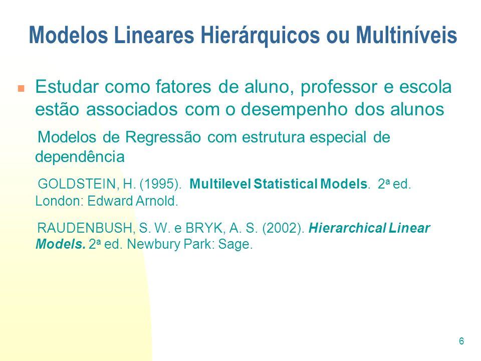 6 Modelos Lineares Hierárquicos ou Multiníveis Estudar como fatores de aluno, professor e escola estão associados com o desempenho dos alunos Modelos