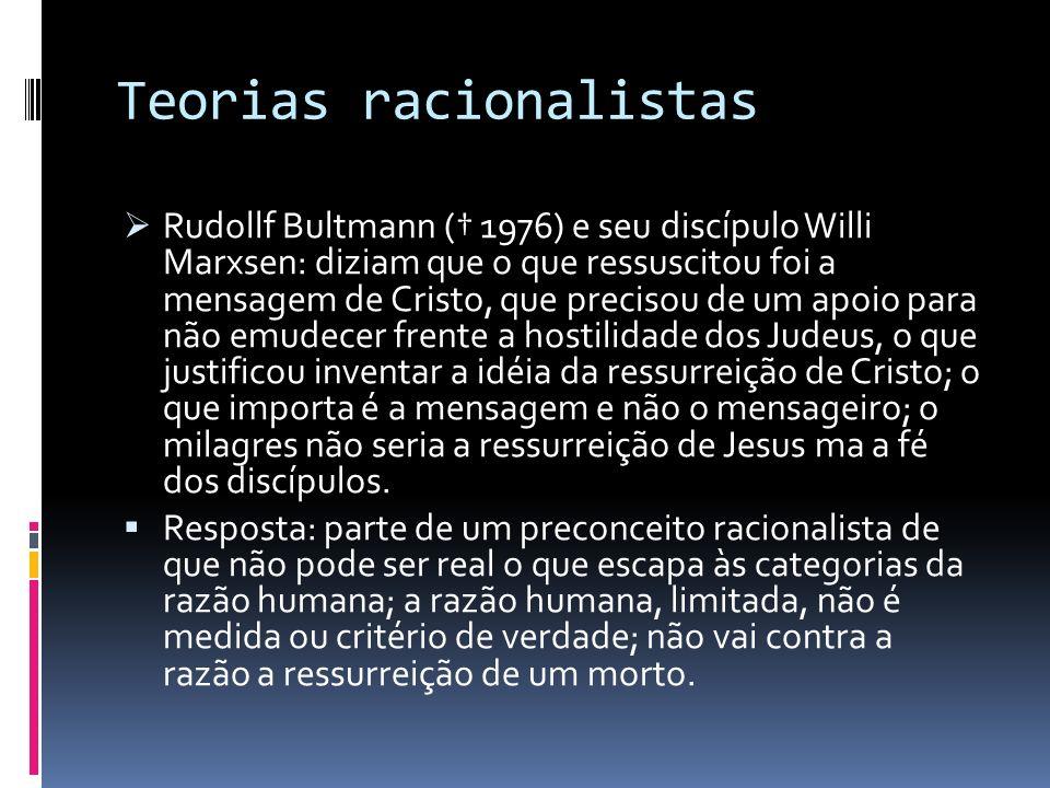 Teorias racionalistas Rudollf Bultmann ( 1976) e seu discípulo Willi Marxsen: diziam que o que ressuscitou foi a mensagem de Cristo, que precisou de u